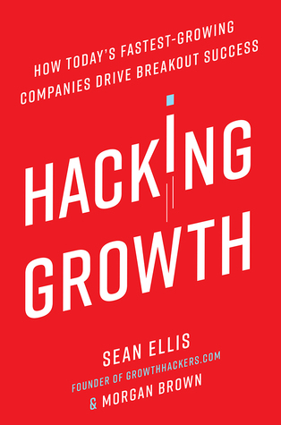 Hacking Growth: How Today's Fastest-Growing Companies Drive Breakout Success, by Sean Ellis and Morgan Brown